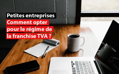 Petites entreprises : Comment opter pour le régime de la franchise TVA ?